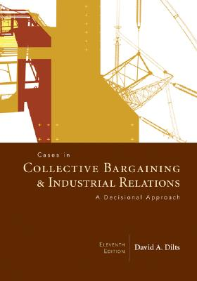 Cases in Collective Bargaining & Industrial Relations: A Decisional Approach - Dilts, David A
