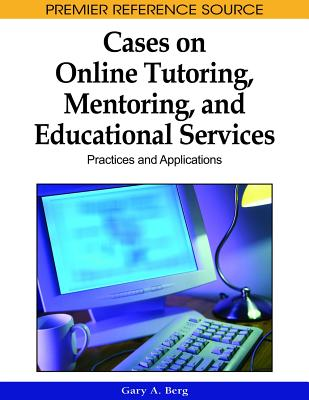 Cases on Online Tutoring, Mentoring, and Educational Services: Practices and Applications - Berg, Gary a (Editor)