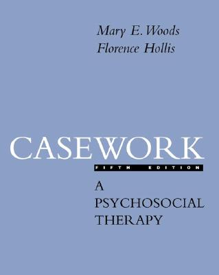 Casework: A Psychosocial Therapy - Woods, Mary E, and Hollis, Florence, and Woods Mary