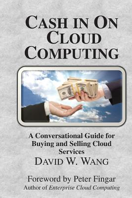 Cash in on Cloud Computing - Wang, David W, and Fingar, Peter (Foreword by)