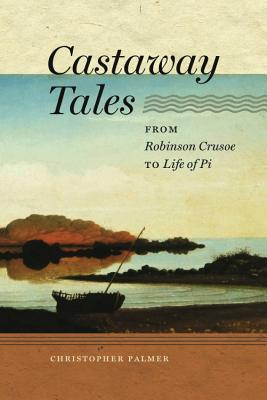 Castaway Tales: From Robinson Crusoe to Life of Pi - Palmer, Christopher