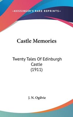 Castle Memories: Twenty Tales of Edinburgh Castle (1911) - Ogilvie, J N