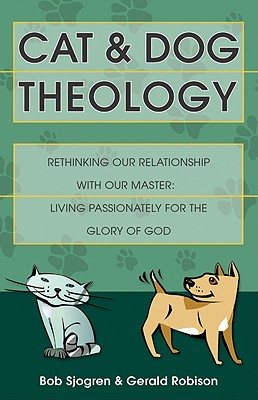 Cat and Dog Theology: Rethinking Our Relationship with Our Master. Living Passionately for the Glory of God - Sjogren, Bob, and Robison, Gerald
