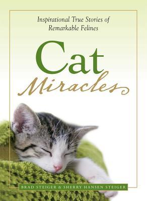 Cat Miracles: Inspirational True Stories of Remarkable Felines - Steiger, Brad