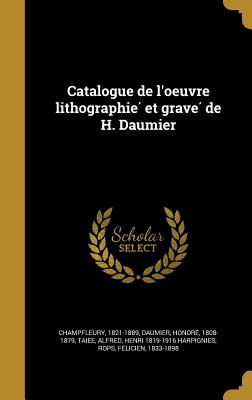 Catalogue de L'Oeuvre Lithographie Et Grave de H. Daumier - Champfleury, 1821-1889 (Creator), and Daumier, Honore 1808-1879 (Creator), and Taie E, Alfred (Creator)