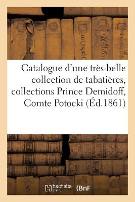 Catalogue d'Une Tr?s-Belle Collection de Tabati?res, Collections Prince Demidoff, Comte Potocki - Sans Auteur