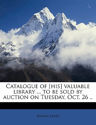 Catalogue of [His] Valuable Library ... to Be Sold by Auction on Tuesday, Oct. 26 .. - Sears, Barnas