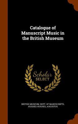 Catalogue of Manuscript Music in the British Museum - Hughes-Hughes, Augustus, and British Museum Dept of Manuscripts (Creator)