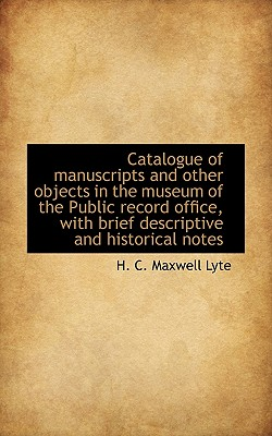 Catalogue of Manuscripts and Other Objects in the Museum of the Public Record Office, with Brief Des - Maxwell Lyte, H C