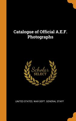 Catalogue of Official A.E.F. Photographs - United States War Dept General Staff (Creator)