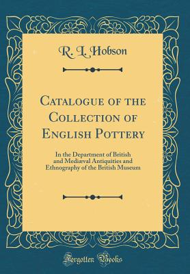 Catalogue of the Collection of English Pottery: In the Department of British and Mediæval Antiquities and Ethnography of the British Museum (Classic Reprint) - Hobson, R L