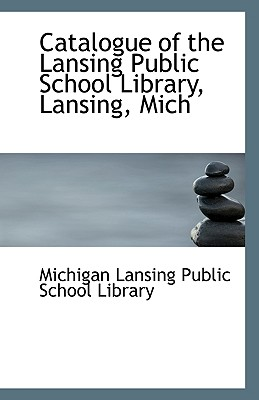 Catalogue of the Lansing Public School Library, Lansing, Mich - Lansing Public School Library, Michigan