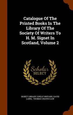 Catalogue of the Printed Books in the Library of the Society of Writers to H. M. Signet in Scotland, Volume 2 - Laing, David, and Signet Library (Great Britain) (Creator), and Thomas Graves Law (Creator)