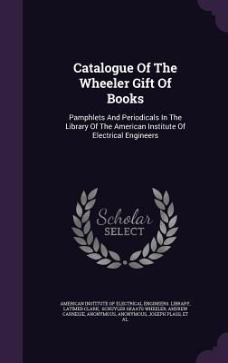 Catalogue of the Wheeler Gift of Books: Pamphlets and Periodicals in the Library of the American Institute of Electrical Engineers - Clark, Latimer, and American Institute of Electrical Enginee (Creator), and Schuyler Skaats Wheeler (Creator)