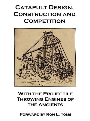 Catapult Design, Construction and Competition with the Projectile Throwing Engines of the Ancients - Barcio, Bernard F, and Payne-Gallwey, Ralph, Sir, and Toms, Ron L (Foreword by)