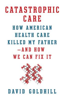 Catastrophic Care: How American Health Care Killed My Father--And How We Can Fix It - Goldhill, David