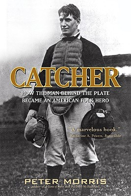 Catcher: How the Man Behind the Plate Became an American Folk Hero - Morris, Peter