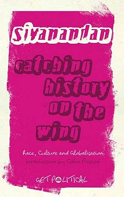 Catching History on the Wing: Race, Culture and Globalisation - Sivanandan, Ambalavaner