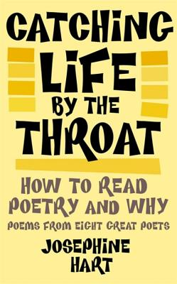 Catching Life by the Throat: How to Read Poetry and Why: Poems from Eight Great Poets - Hart, Josephine