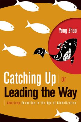Catching Up or Leading the Way: American Education in the Age of Globalization - Zhao, Yong