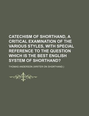 Catechism of Shorthand, a Critical Examination of the Various Styles, with Special Reference to the Question Which Is the Best English System of Shorthand? - Anderson, Thomas