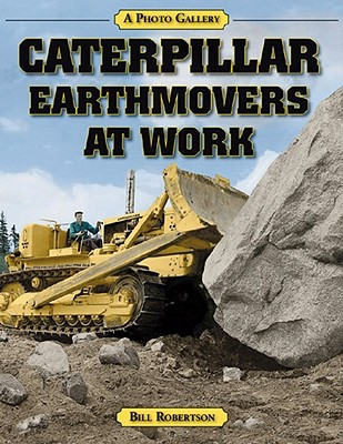 Caterpillar Earthmovers at Work: A Photo Gallery - Robertson, Bill
