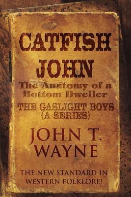 Catfish John: (The Anatomy of a Bottom Dweller): The New Standard in Western Folklore!: The Gaslight Boys (a Series) - Wayne, John T