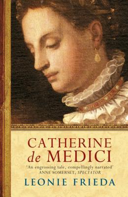 Catherine de Medici: A Biography - Frieda, Leonie