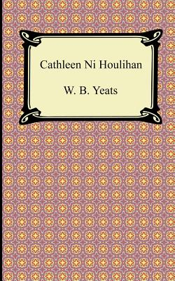 Cathleen Ni Houlihan - Yeats, William Butler, and Yeats, W B