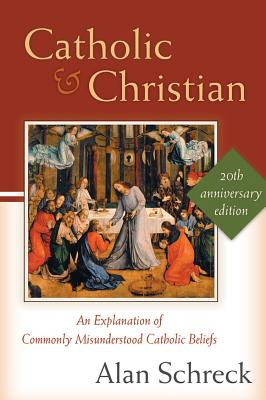 Catholic and Christian: An Explanation of Commonly Misunderstood Catholic Beliefs - Schreck, Alan, Dr.