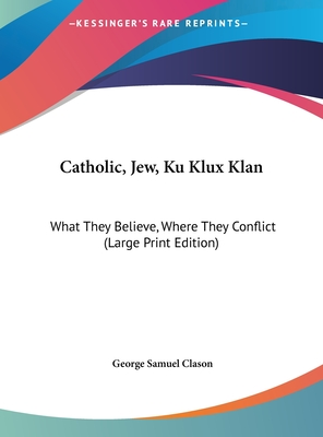 Catholic, Jew, Ku Klux Klan: What They Believe, Where They Conflict (Large Print Edition) - Clason, George Samuel