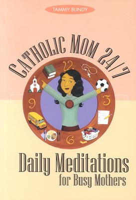 Catholic Mom 24-7: Daily Meditations for Busy Mothers - Bundy, Tammy