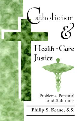Catholicism and Health-Care Justice: Problems, Potential and Solutions - Keane, Philip S