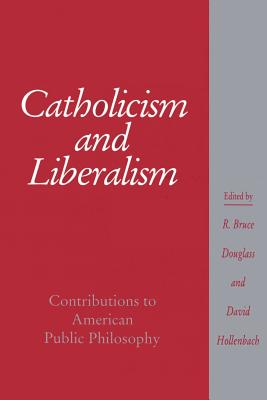 Catholicism and Liberalism: Contributions to American Public Policy - Douglass, R Bruce (Editor), and Hollenbach, David (Editor), and Lovin, Robin W (Editor)