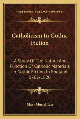 Catholicism in Gothic Fiction: A Study of the Nature and Function of Catholic Materials in Gothic Fiction in England 1762-1820 - Tarr, Mary Muriel