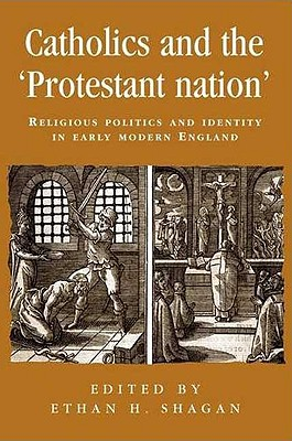 Catholics and the Protestant Nation: Religious Politics and Identity in Early Modern England - Shagan, Ethan H (Editor)