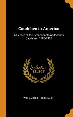 Caudebec in America: A Record of the Descendants of Jacques Caudebec, 1700-1920 - Cuddeback, William Louis