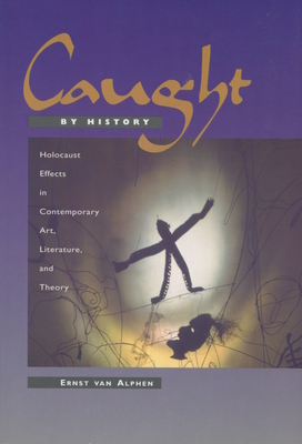 Caught by History: Holocaust Effects in Contemporary Art, Literature, and Theory - Van Alphen, Ernst