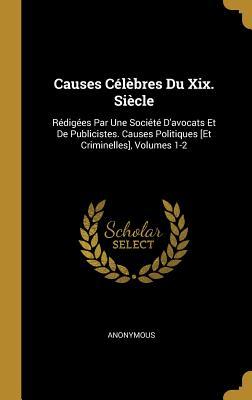Causes Celebres Du XIX. Siecle: Redigees Par Une Societe D'Avocats Et de Publicistes. Causes Politiques [Et Criminelles], Volumes 1-2 - Anonymous