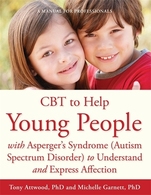 CBT to Help Young People with Asperger's Syndrome (Autism Spectrum Disorder) to Understand and Express Affection: A Manual for Professionals - Garnett, Michelle, and Attwood, Tony