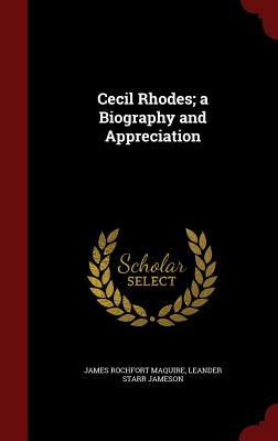 Cecil Rhodes; A Biography and Appreciation - Maquire, James Rochfort