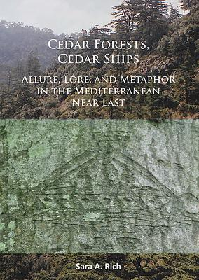 Cedar Forests, Cedar Ships: Allure, Lore, and Metaphor in the Mediterranean Near East - Rich, Sara A.