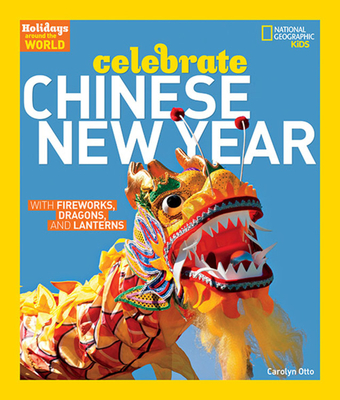 Celebrate Chinese New Year: With Fireworks, Dragons, and Lanterns - Otto, Carolyn, and National Geographic Kids