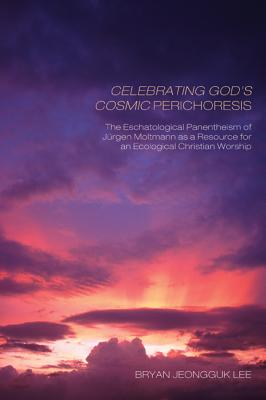 Celebrating God's Cosmic Perichoresis: The Eschatological Panentheism of Jurgen Moltmann as a Resource for an Ecological Christian Worship - Lee, Bryan Jeongguk