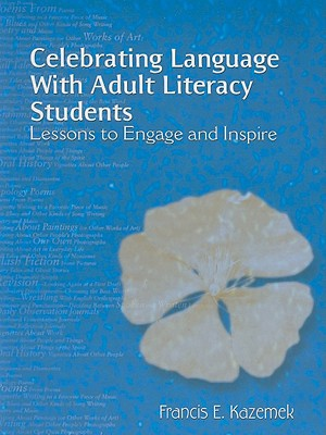 Celebrating Language with Adult Literacy Students: Lessons to Engage and Inspire - Kazemek, Francis E
