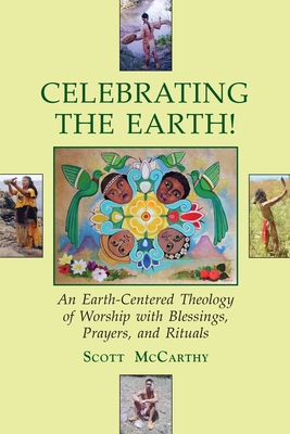 Celebrating the Earth!: An Earth-Centered Theology of Worship with Blessings, Prayers, and Rituals - McCarthy, Scott, Fr., Dmin