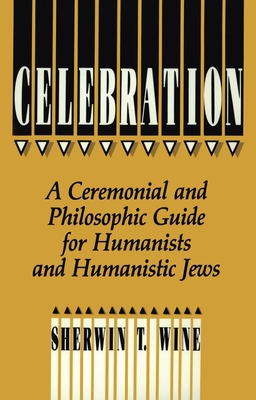 Celebration: A Ceremonial and Philosophical Guide for Humanists and Humanistic Jews - Wine, Sherwin