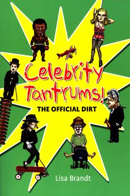 Celebrity Tantrums!: The Official Dirt - Brandt, Lisa