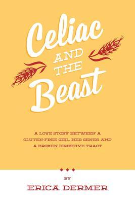 Celiac and the Beast: A Love Story Between a Gluten-Free Girl, Her Genes, and a Broken Digestive Tract - Dermer, Erica