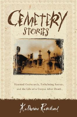 Cemetery Stories: Haunted Graveyards, Embalming Secrets, and the Life of a Corpse After Death - Ramsland, Katherine